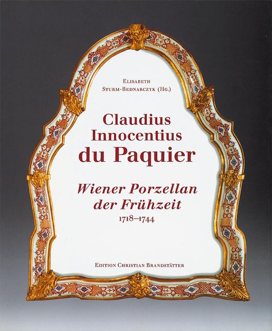 Claudius Innocentius du Paquier: Wiener Porzellan der Frühzeit 1718-1744