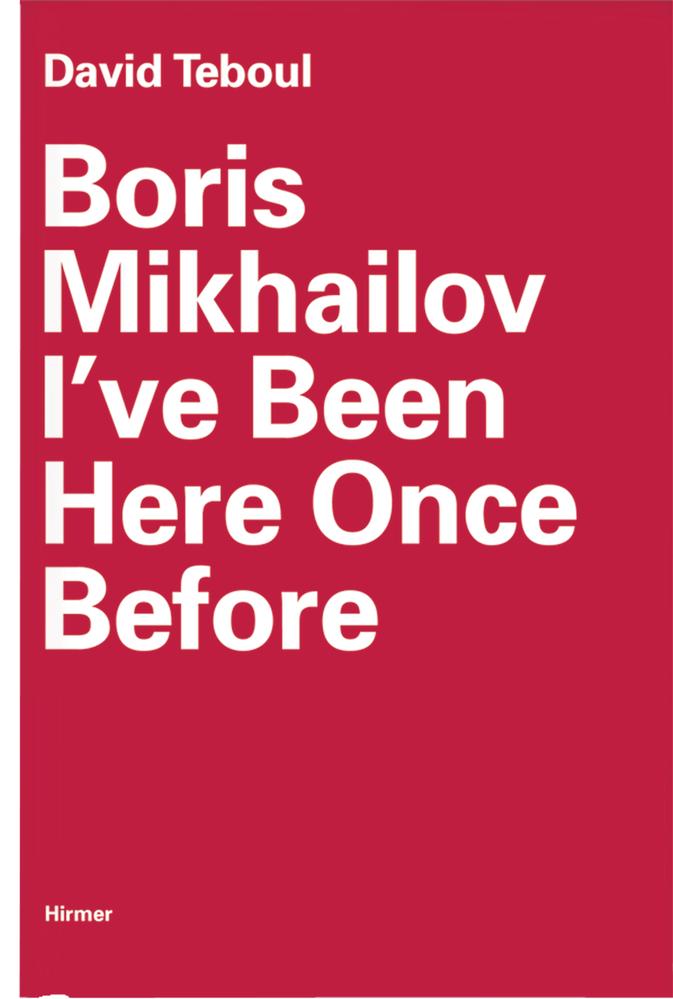 Boris Mikhailov: I've Been Here Once Before